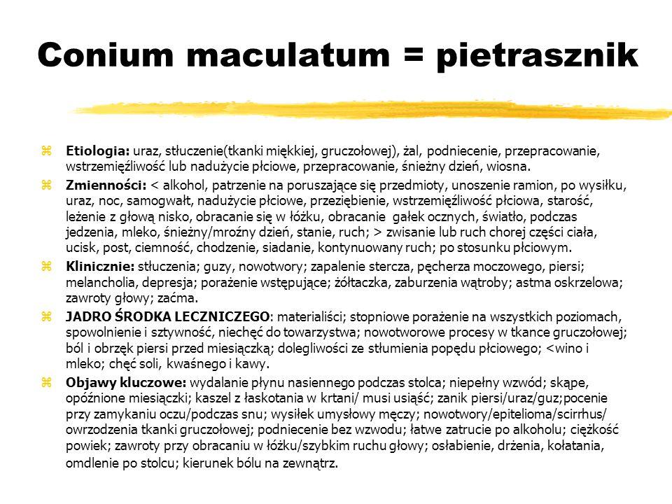 Conium maculatum = pietrasznik zEtiologia: uraz, stłuczenie(tkanki miękkiej, gruczołowej), żal, podniecenie, przepracowanie, wstrzemięźliwość lub nadużycie płciowe, przepracowanie, śnieżny dzień, wiosna.