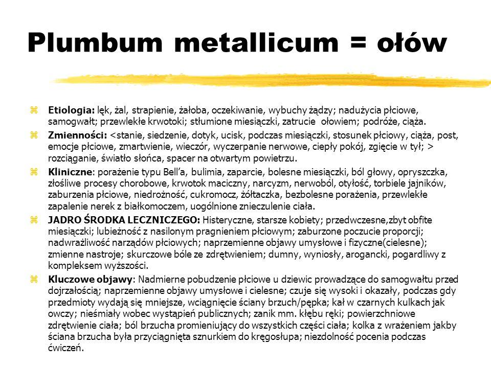 Plumbum metallicum = ołów zEtiologia: lęk, żal, strapienie, żałoba, oczekiwanie, wybuchy żądzy; nadużycia płciowe, samogwałt; przewlekłe krwotoki; stłumione miesiączki, zatrucie ołowiem; podróże, ciąża.
