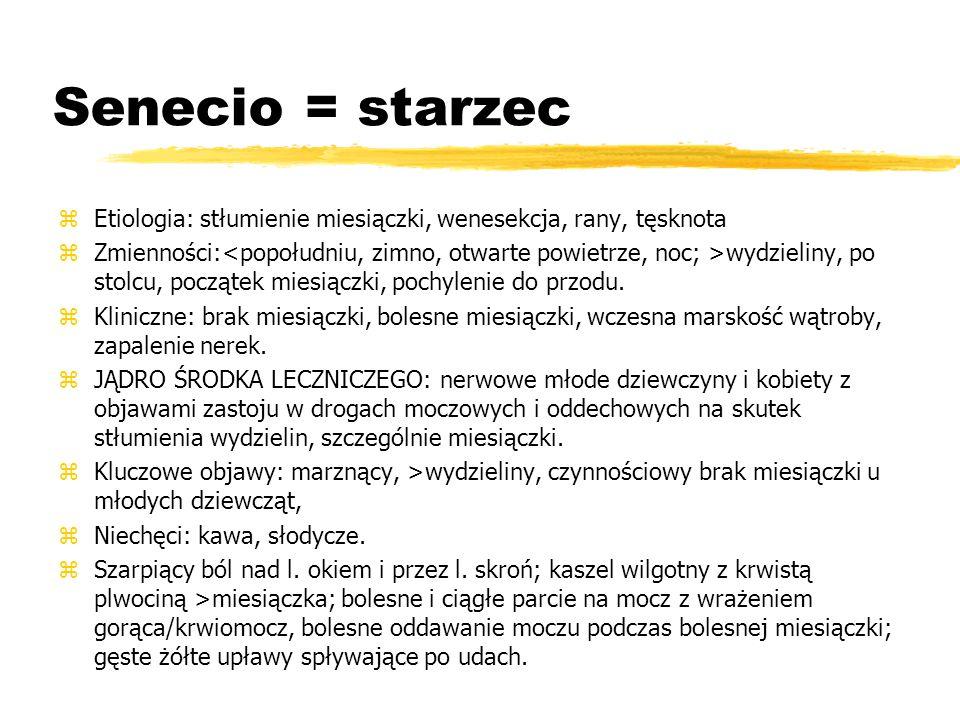 Senecio = starzec zEtiologia: stłumienie miesiączki, wenesekcja, rany, tęsknota zZmienności: wydzieliny, po stolcu, początek miesiączki, pochylenie do przodu.