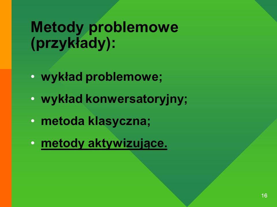 16 Metody problemowe (przykłady): wykład problemowe; wykład konwersatoryjny; metoda klasyczna; metody aktywizujące.