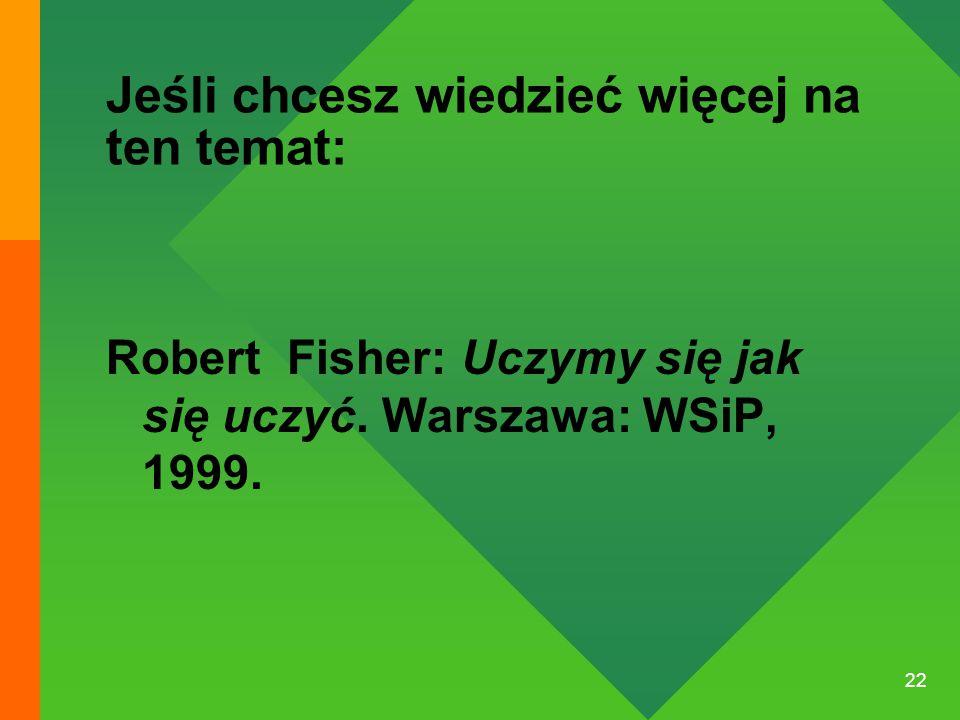 22 Jeśli chcesz wiedzieć więcej na ten temat: Robert Fisher: Uczymy się jak się uczyć. Warszawa: WSiP, 1999.