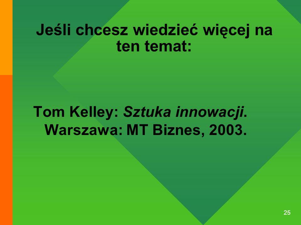25 Jeśli chcesz wiedzieć więcej na ten temat: Tom Kelley: Sztuka innowacji. Warszawa: MT Biznes, 2003.