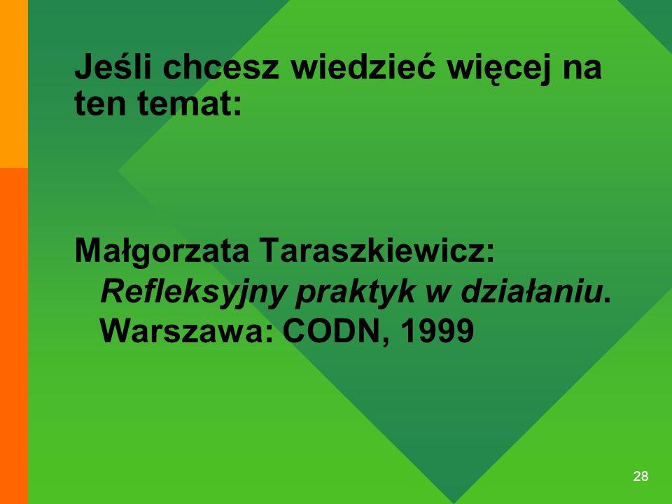 28 Jeśli chcesz wiedzieć więcej na ten temat: Małgorzata Taraszkiewicz: Refleksyjny praktyk w działaniu. Warszawa: CODN, 1999