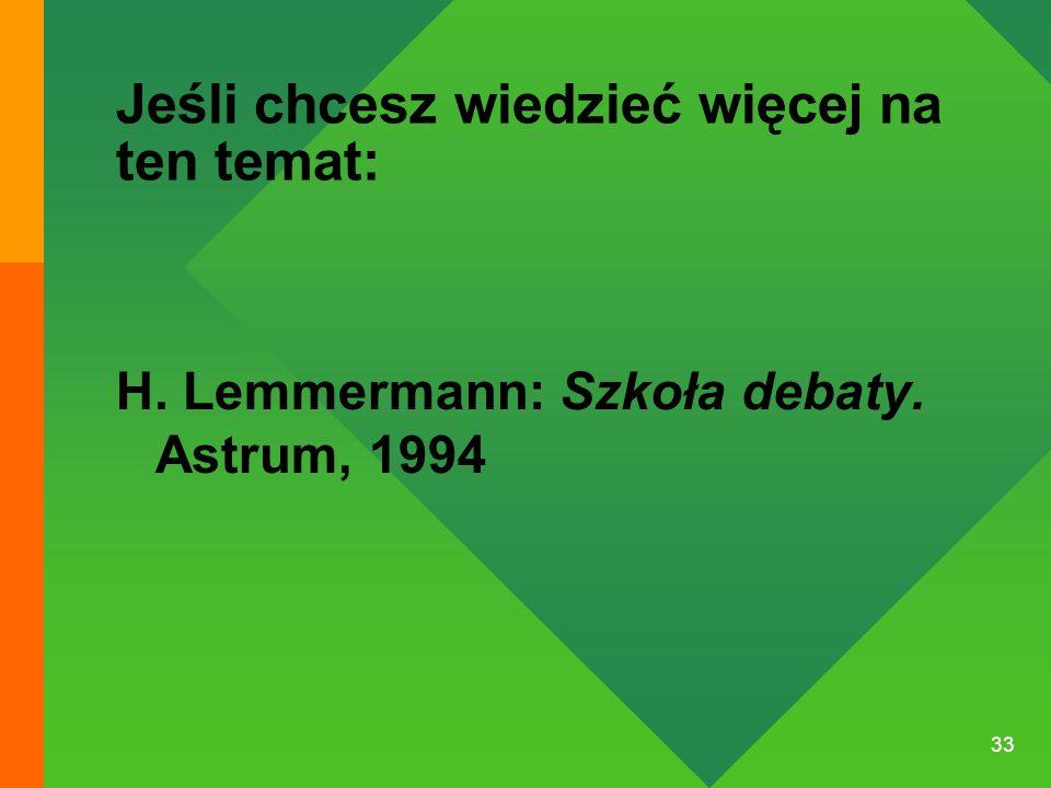33 Jeśli chcesz wiedzieć więcej na ten temat: H. Lemmermann: Szkoła debaty. Astrum, 1994