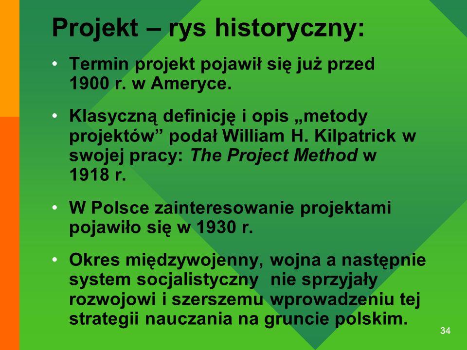 """34 Projekt – rys historyczny: Termin projekt pojawił się już przed 1900 r. w Ameryce. Klasyczną definicję i opis """"metody projektów"""" podał William H. K"""