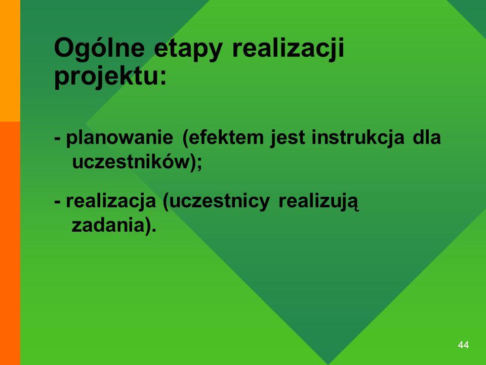 44 Ogólne etapy realizacji projektu: - planowanie (efektem jest instrukcja dla uczestników); - realizacja (uczestnicy realizują zadania).