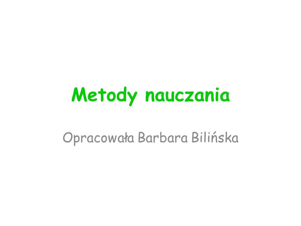 Metody nauczania Opracowała Barbara Bilińska
