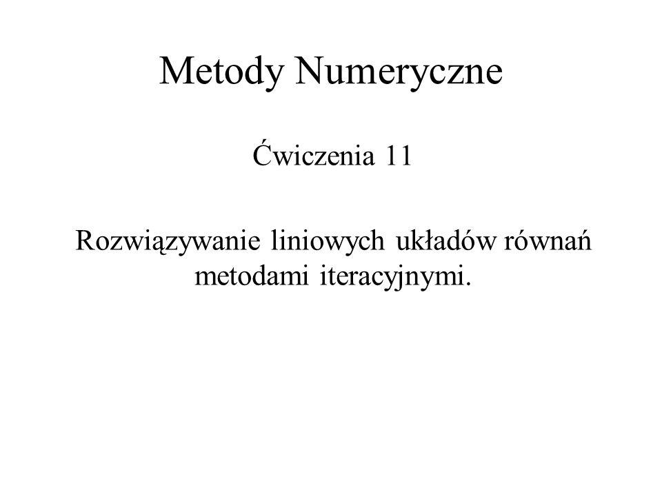 Metody Numeryczne Ćwiczenia 11 Rozwiązywanie liniowych układów równań metodami iteracyjnymi.