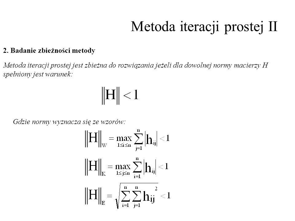Metoda iteracji prostej II 2. Badanie zbieżności metody Metoda iteracji prostej jest zbieżna do rozwiązania jeżeli dla dowolnej normy macierzy H spełn
