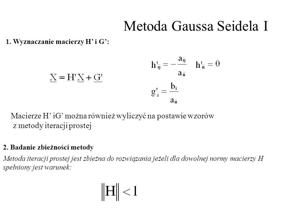 Metoda Gaussa Seidela I 1. Wyznaczanie macierzy H' i G': 2. Badanie zbieżności metody Metoda iteracji prostej jest zbieżna do rozwiązania jeżeli dla d