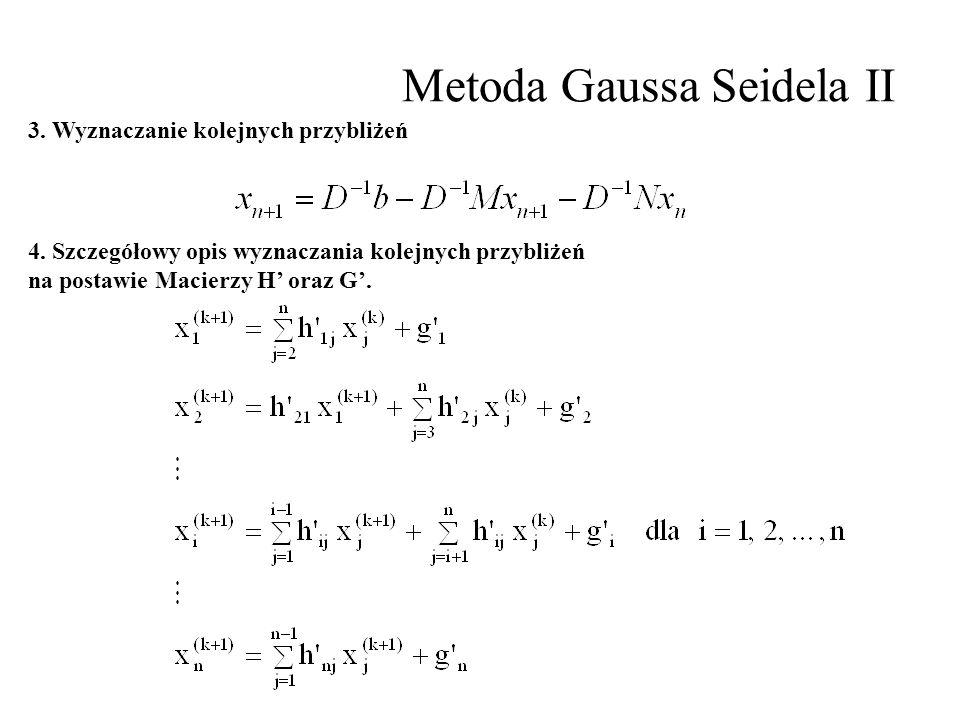 Metoda Gaussa Seidela II 4. Szczegółowy opis wyznaczania kolejnych przybliżeń na postawie Macierzy H' oraz G'. 3. Wyznaczanie kolejnych przybliżeń