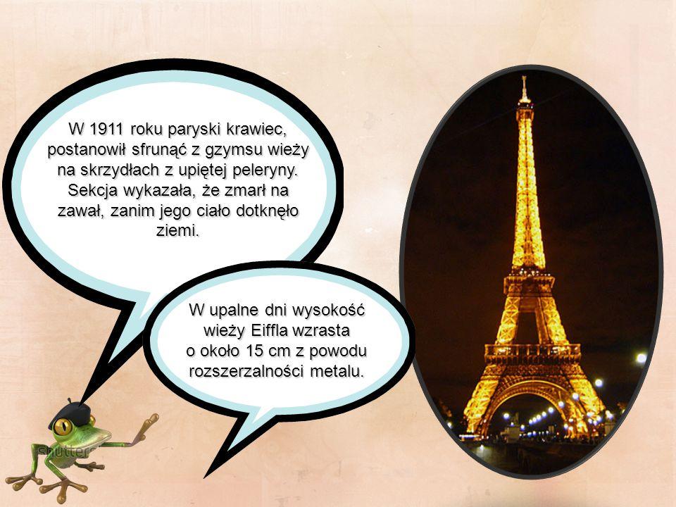 W upalne dni wysokość wieży Eiffla wzrasta o około 15 cm z powodu rozszerzalności metalu. W 1911 roku paryski krawiec, postanowił sfrunąć z gzymsu wie