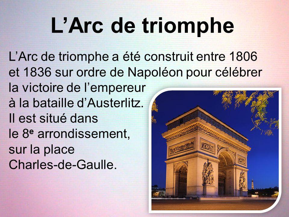 L'Arc de triomphe L'Arc de triomphe a été construit entre 1806 et 1836 sur ordre de Napoléon pour célébrer la victoire de l'empereur à la bataille d'A