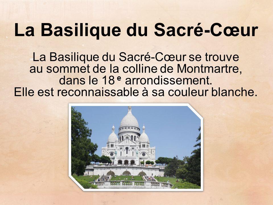 La Basilique du Sacré-Cœur La Basilique du Sacré-Cœur se trouve au sommet de la colline de Montmartre, dans le 18 e arrondissement. Elle est reconnais