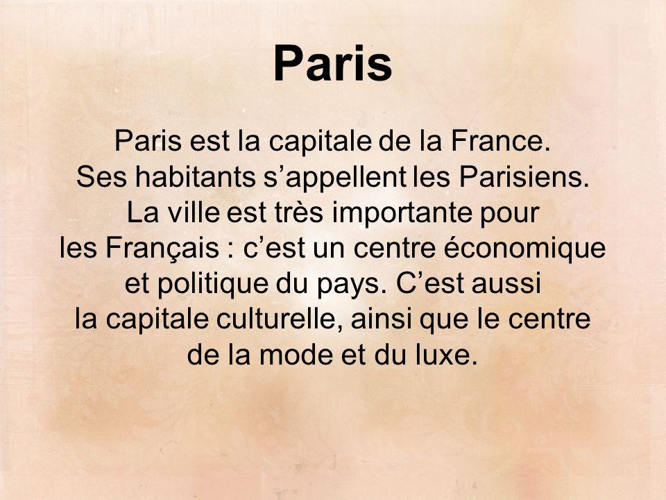 Paris Paris est la capitale de la France. Ses habitants s'appellent les Parisiens. La ville est très importante pour les Français : c'est un centre éc