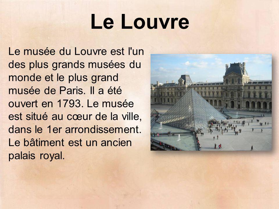 Le Louvre Le musée du Louvre est l'un des plus grands musées du monde et le plus grand musée de Paris. Il a été ouvert en 1793. Le musée est situé au