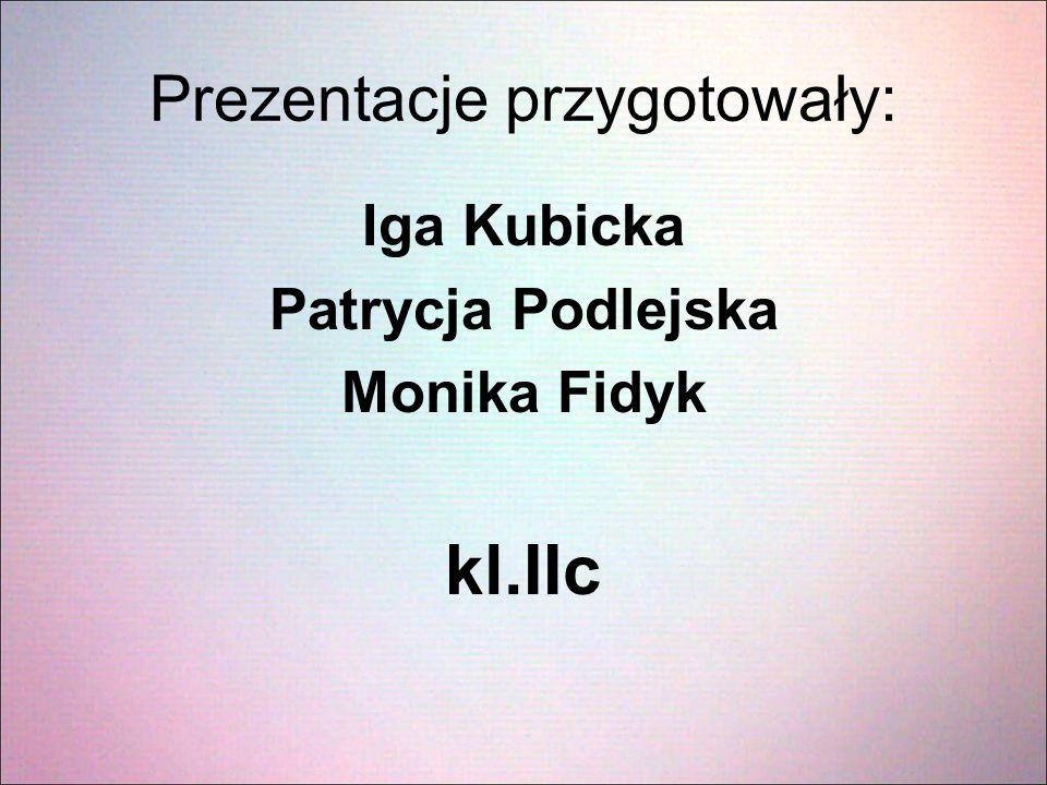 Prezentacje przygotowały: Iga Kubicka Patrycja Podlejska Monika Fidyk kl.IIc