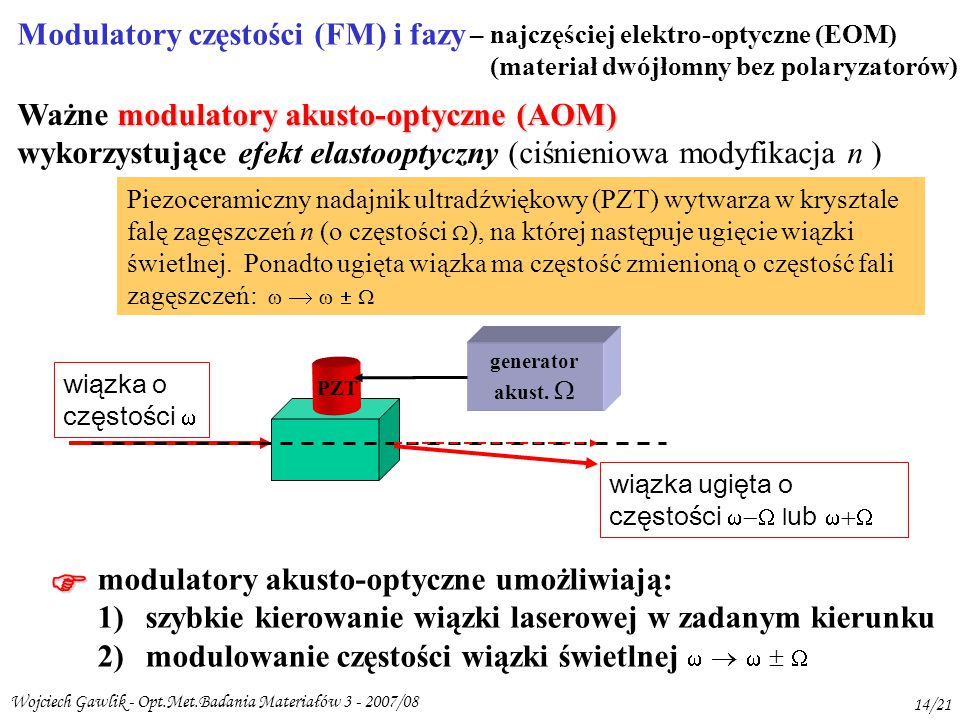 Wojciech Gawlik - Opt.Met.Badania Materiałów 3 - 2007/08 14/21 Modulatory częstości (FM) i fazy – najczęściej elektro-optyczne (EOM) (materiał dwójłomny bez polaryzatorów) modulatory akusto-optyczne (AOM) Ważne modulatory akusto-optyczne (AOM) wykorzystujące efekt elastooptyczny (ciśnieniowa modyfikacja n ) generator akust.