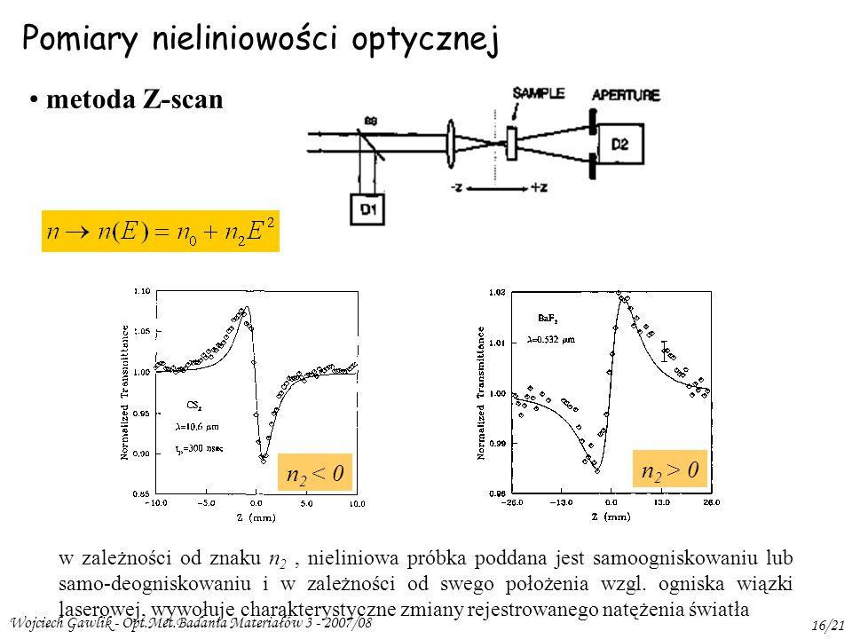 Wojciech Gawlik - Opt.Met.Badania Materiałów 3 - 2007/08 16/21 Pomiary nieliniowości optycznej metoda Z-scan n 2 > 0 n 2 < 0 w zależności od znaku n 2, nieliniowa próbka poddana jest samoogniskowaniu lub samo-deogniskowaniu i w zależności od swego położenia wzgl.