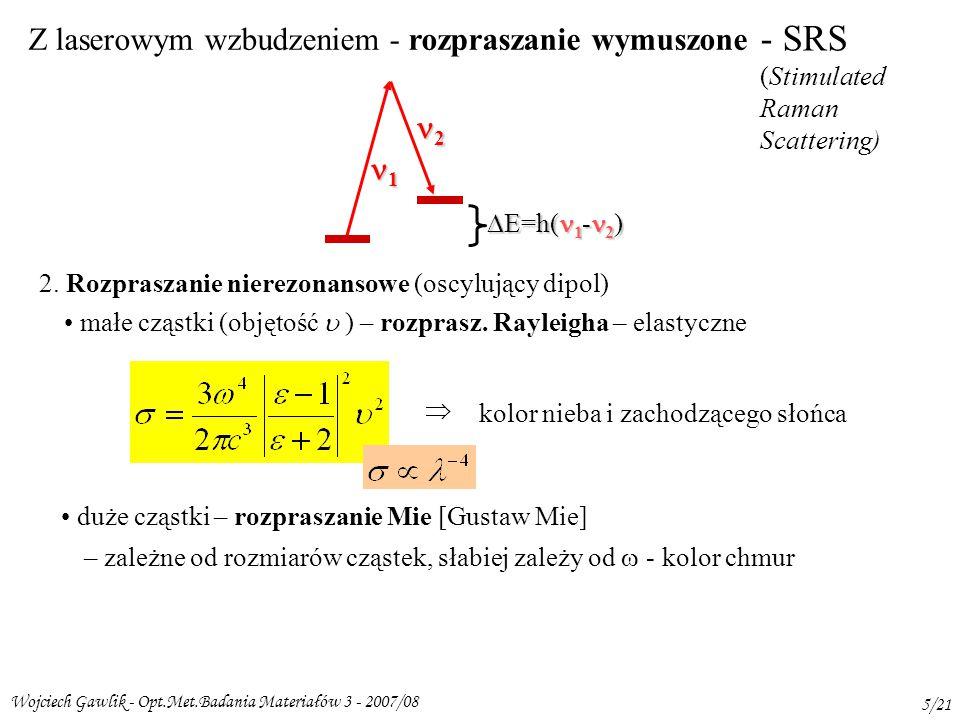 Wojciech Gawlik - Opt.Met.Badania Materiałów 3 - 2007/08 5/21 - SRS (Stimulated Raman Scattering) 1 2 Z laserowym wzbudzeniem - rozpraszanie wymuszone  E=h( 1 - 2 ) 2.