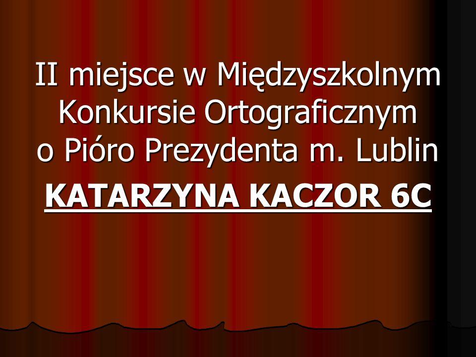 II miejsce w Międzyszkolnym Konkursie Ortograficznym o Pióro Prezydenta m. Lublin KATARZYNA KACZOR 6C
