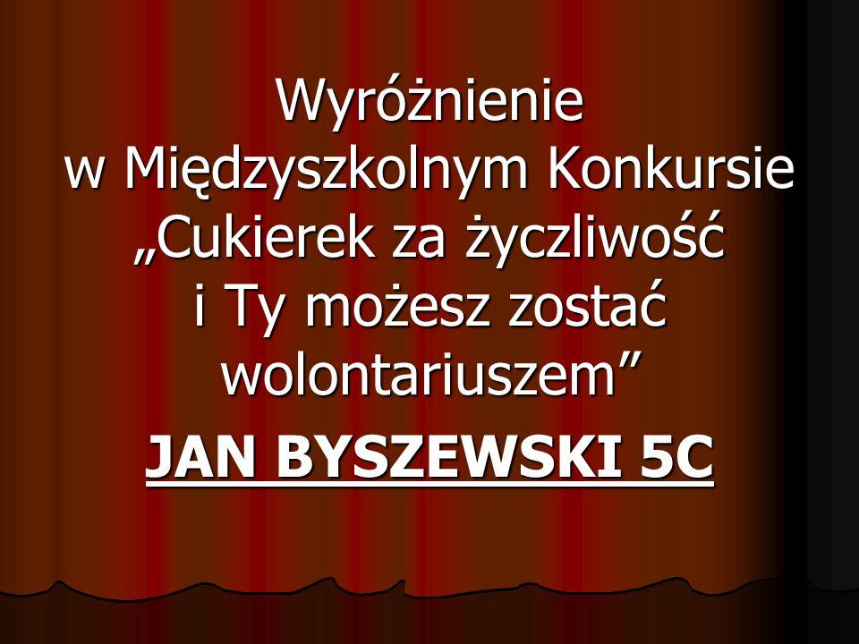 """Wyróżnienie w Międzyszkolnym Konkursie """"Cukierek za życzliwość i Ty możesz zostać wolontariuszem"""" JAN BYSZEWSKI 5C"""