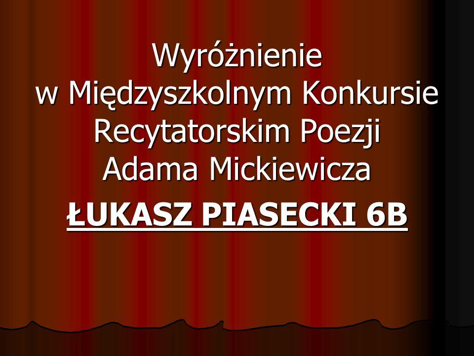 Wyróżnienie w Międzyszkolnym Konkursie Recytatorskim Poezji Adama Mickiewicza ŁUKASZ PIASECKI 6B