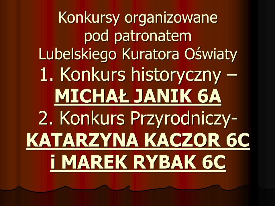 Konkursy organizowane pod patronatem Lubelskiego Kuratora Oświaty 1. Konkurs historyczny – MICHAŁ JANIK 6A 2. Konkurs Przyrodniczy- KATARZYNA KACZOR 6