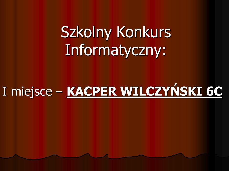 Szkolny Konkurs Informatyczny: I miejsce – KACPER WILCZYŃSKI 6C