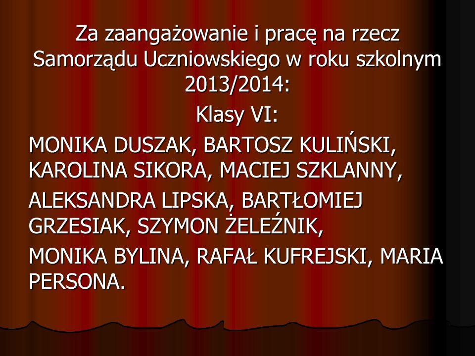 Za zaangażowanie i pracę na rzecz Samorządu Uczniowskiego w roku szkolnym 2013/2014: Klasy VI: MONIKA DUSZAK, BARTOSZ KULIŃSKI, KAROLINA SIKORA, MACIE