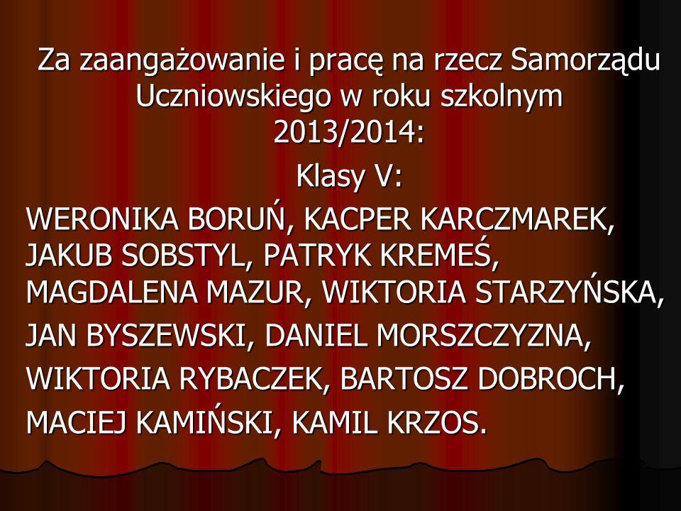 Za zaangażowanie i pracę na rzecz Samorządu Uczniowskiego w roku szkolnym 2013/2014: Klasy V: WERONIKA BORUŃ, KACPER KARCZMAREK, JAKUB SOBSTYL, PATRYK