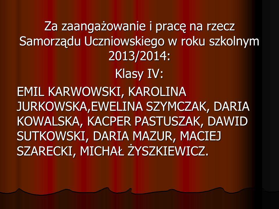 Za zaangażowanie i pracę na rzecz Samorządu Uczniowskiego w roku szkolnym 2013/2014: Klasy IV: EMIL KARWOWSKI, KAROLINA JURKOWSKA,EWELINA SZYMCZAK, DA