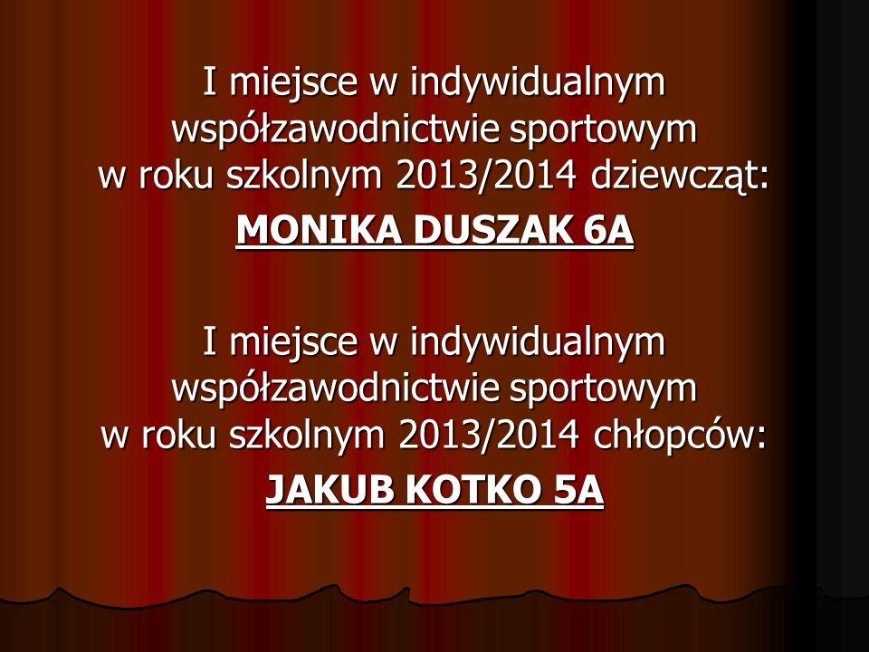 I miejsce w indywidualnym współzawodnictwie sportowym w roku szkolnym 2013/2014 dziewcząt: MONIKA DUSZAK 6A I miejsce w indywidualnym współzawodnictwi