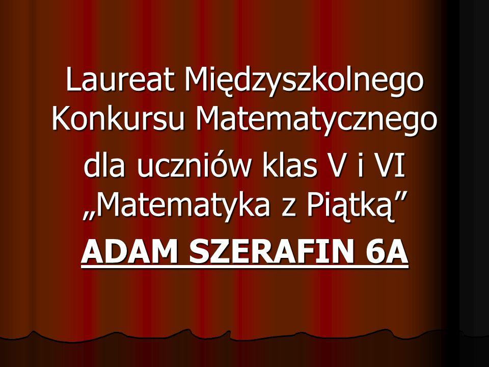 """Laureat Międzyszkolnego Konkursu Matematycznego dla uczniów klas V i VI """"Matematyka z Piątką"""" ADAM SZERAFIN 6A"""