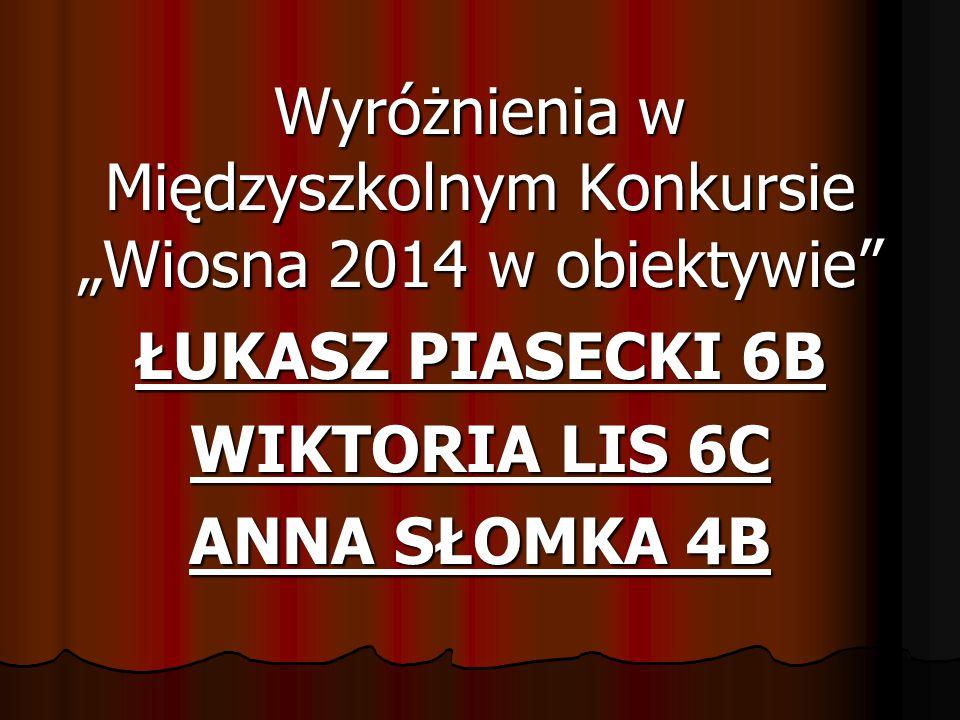 """Wyróżnienia w Międzyszkolnym Konkursie """"Wiosna 2014 w obiektywie"""" ŁUKASZ PIASECKI 6B WIKTORIA LIS 6C ANNA SŁOMKA 4B"""