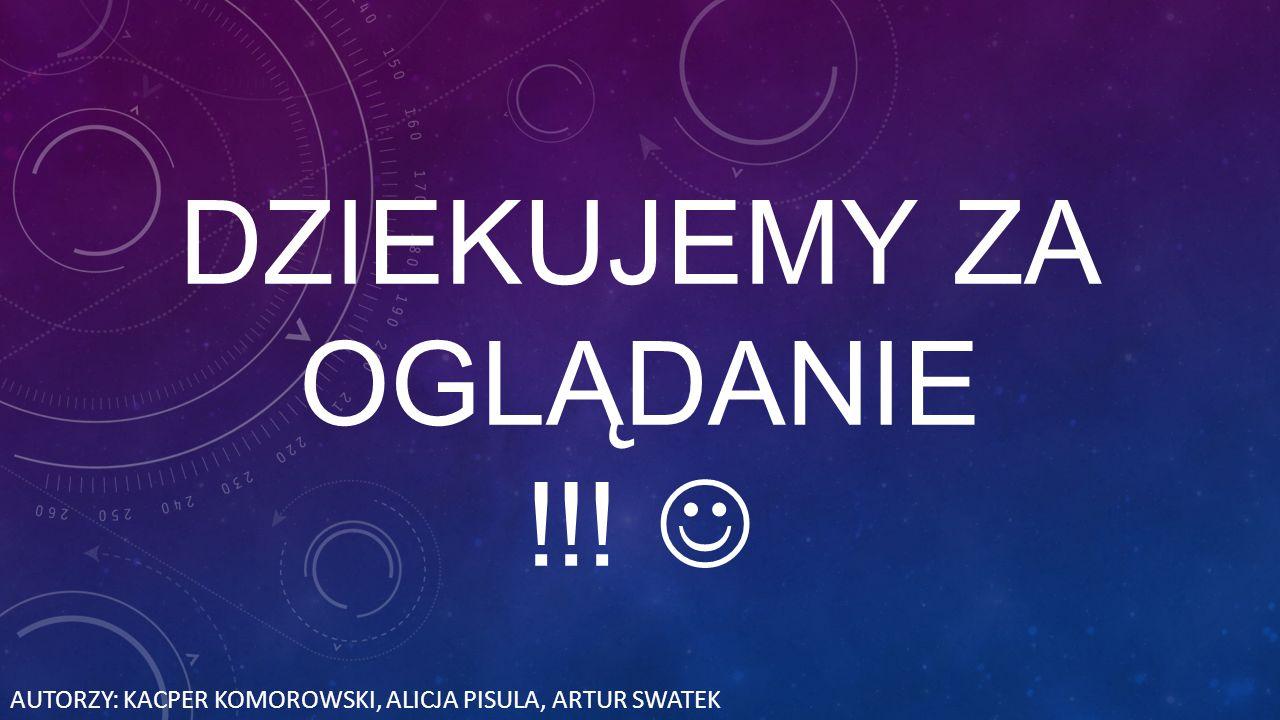 DZIEKUJEMY ZA OGLĄDANIE !!! AUTORZY: KACPER KOMOROWSKI, ALICJA PISULA, ARTUR SWATEK