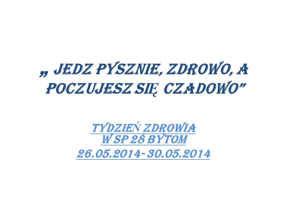 """"""" JEDZ PYSZNIE, ZDROWO, A POCZUJESZ SI Ę CZADOWO TYDZIE Ń ZDROWIA W SP 28 BYTOM 26.05.2014- 30.05.2014"""