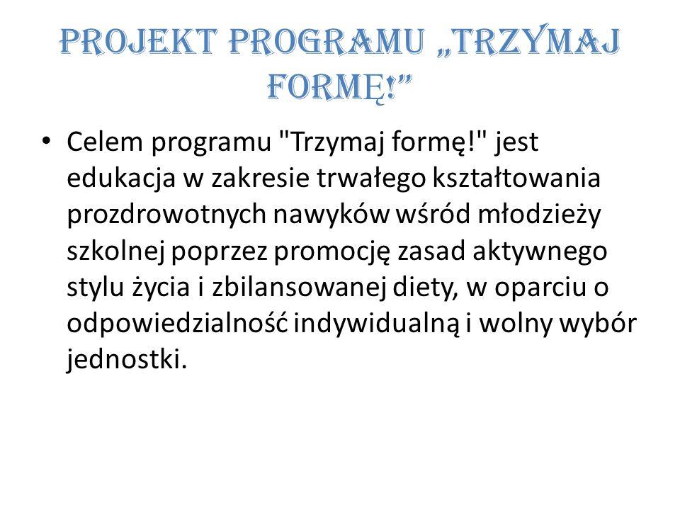 """Projekt programu """"TRZYMAJ FORM Ę ! Celem programu Trzymaj formę! jest edukacja w zakresie trwałego kształtowania prozdrowotnych nawyków wśród młodzieży szkolnej poprzez promocję zasad aktywnego stylu życia i zbilansowanej diety, w oparciu o odpowiedzialność indywidualną i wolny wybór jednostki."""
