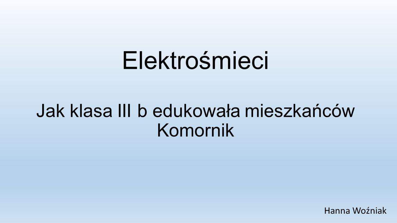 Elektrośmieci Jak klasa III b edukowała mieszkańców Komornik Hanna Woźniak