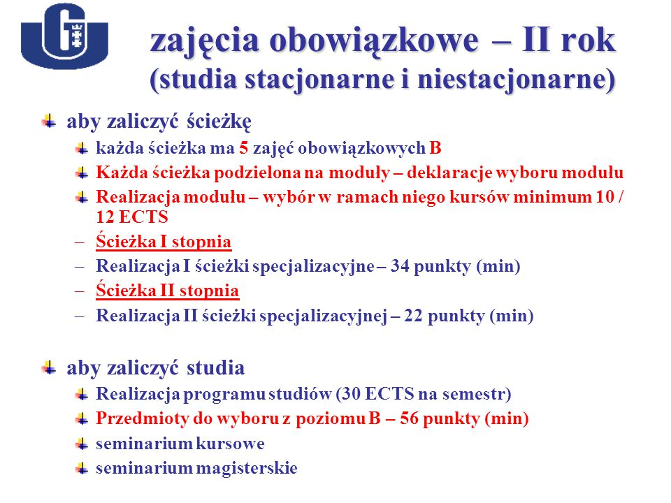 zajęcia obowiązkowe – II rok (studia stacjonarne i niestacjonarne) aby zaliczyć ścieżkę każda ścieżka ma 5 zajęć obowiązkowych B Każda ścieżka podzielona na moduły – deklaracje wyboru modułu Realizacja modułu – wybór w ramach niego kursów minimum 10 / 12 ECTS –Ścieżka I stopnia –Realizacja I ścieżki specjalizacyjne – 34 punkty (min)) –Ścieżka II stopnia –Realizacja II ścieżki specjalizacyjnej – 22 punkty (min) aby zaliczyć studia Realizacja programu studiów (30 ECTS na semestr) Przedmioty do wyboru z poziomu B – 56 punkty (min) seminarium kursowe seminarium magisterskie