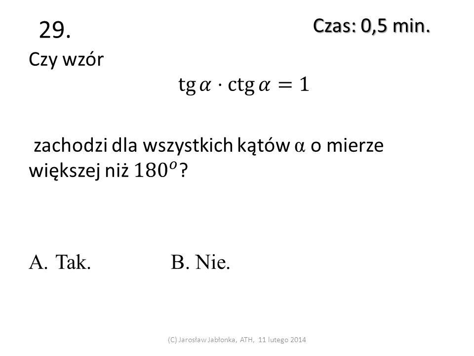 28. Czy jest możliwe, by układ dwóch równań liniowych o trzech niewiadomych był sprzeczny? A.Tak.B. Nie. Czas: 0,5 min. (C) Jarosław Jabłonka, ATH, 11