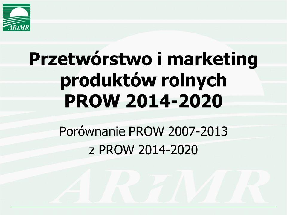 Przetwórstwo i marketing produktów rolnych PROW 2014-2020 Porównanie PROW 2007-2013 z PROW 2014-2020