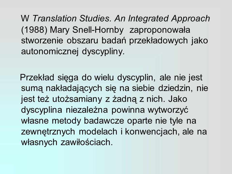 W Translation Studies. An Integrated Approach (1988) Mary Snell-Hornby zaproponowała stworzenie obszaru badań przekładowych jako autonomicznej dyscypl