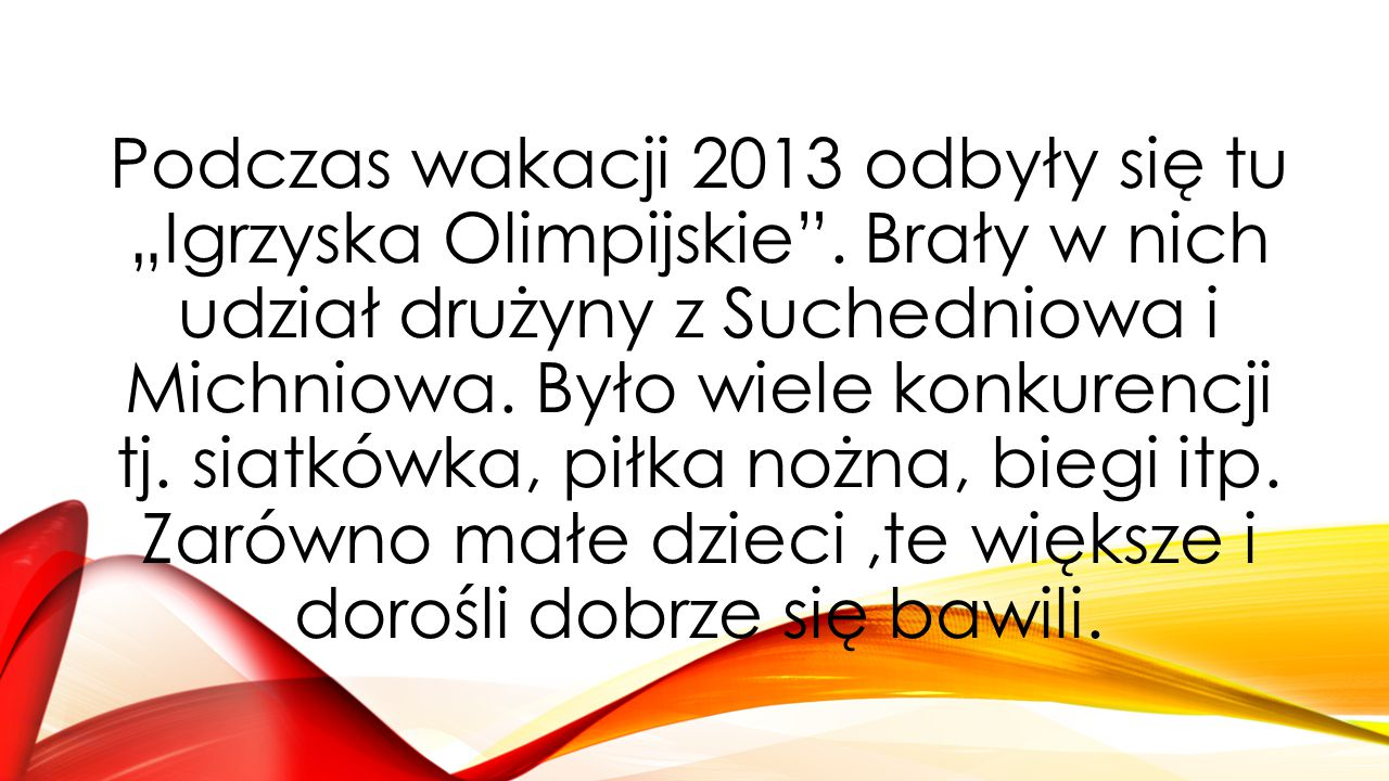 """Podczas wakacji 2013 odbyły się tu """"Igrzyska Olimpijskie"""". Brały w nich udział drużyny z Suchedniowa i Michniowa. Było wiele konkurencji tj. siatkówka"""
