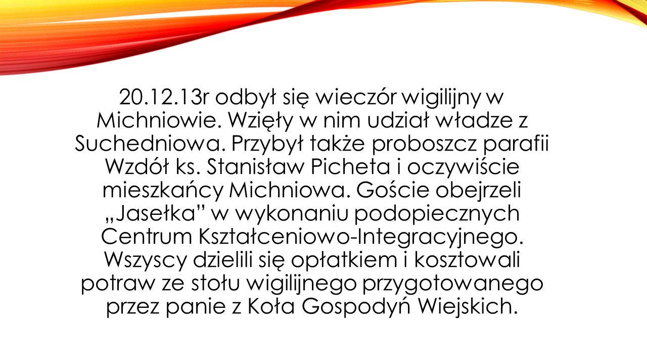 20.12.13r odbył się wieczór wigilijny w Michniowie. Wzięły w nim udział władze z Suchedniowa. Przybył także proboszcz parafii Wzdół ks. Stanisław Pich