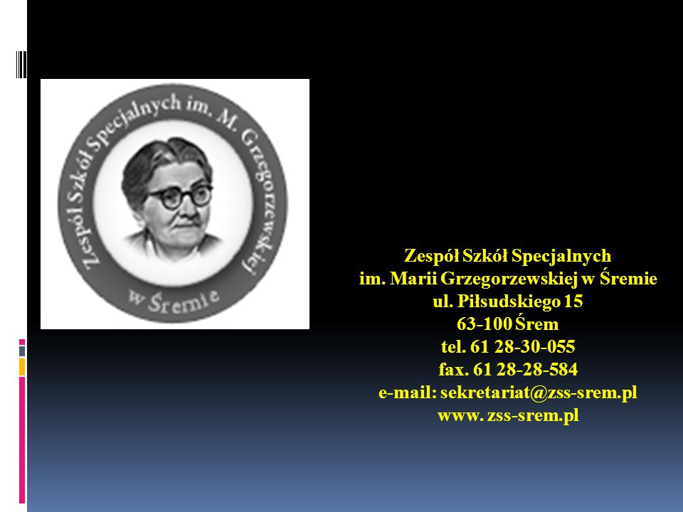 Zespół Szkół Specjalnych im. Marii Grzegorzewskiej w Śremie ul. Piłsudskiego 15 63-100 Śrem tel. 61 28-30-055 fax. 61 28-28-584 e-mail: sekretariat@zs