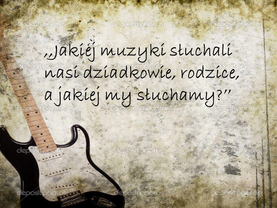,,Jakiej muzyki słuchali nasi dziadkowie, rodzice, a jakiej my słuchamy?''