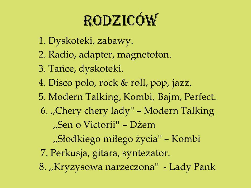 RODZICÓW 1. Dyskoteki, zabawy. 2. Radio, adapter, magnetofon. 3. Tańce, dyskoteki. 4. Disco polo, rock & roll, pop, jazz. 5. Modern Talking, Kombi, Ba