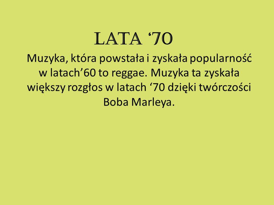 Lata '70 Muzyka, która powstała i zyskała popularność w latach'60 to reggae. Muzyka ta zyskała większy rozgłos w latach '70 dzięki twórczości Boba Mar