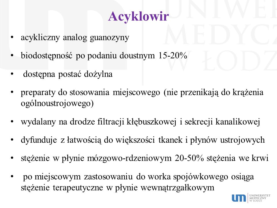 Acyklowir acykliczny analog guanozyny biodostępność po podaniu doustnym 15-20% dostępna postać dożylna preparaty do stosowania miejscowego (nie przeni